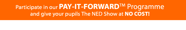 Participate in our PAY-IT-FORWARD Program and give your pupils The NED Show at NO COST!